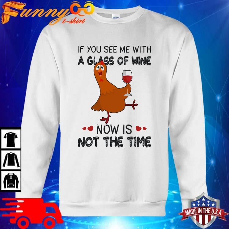 Chicken if you see Me with a glass of wine now is not the time sweater trang