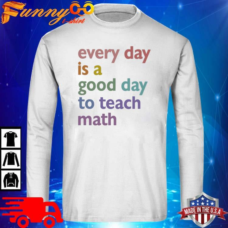 Every day is a good day to teach math long sleve trang