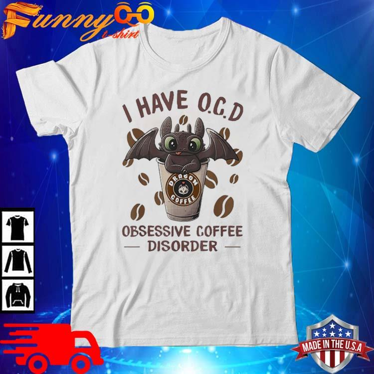 I Have OCD Obsessive Coffee Disorder Dragon Shirt
