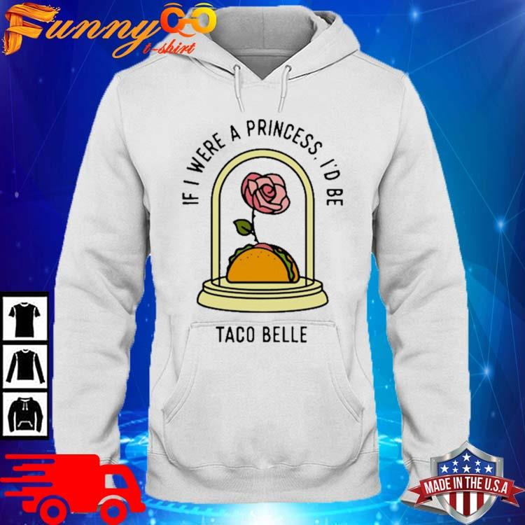 Rose If I Were A Princess I'd Be Taco Belle Shirt hoodie trang