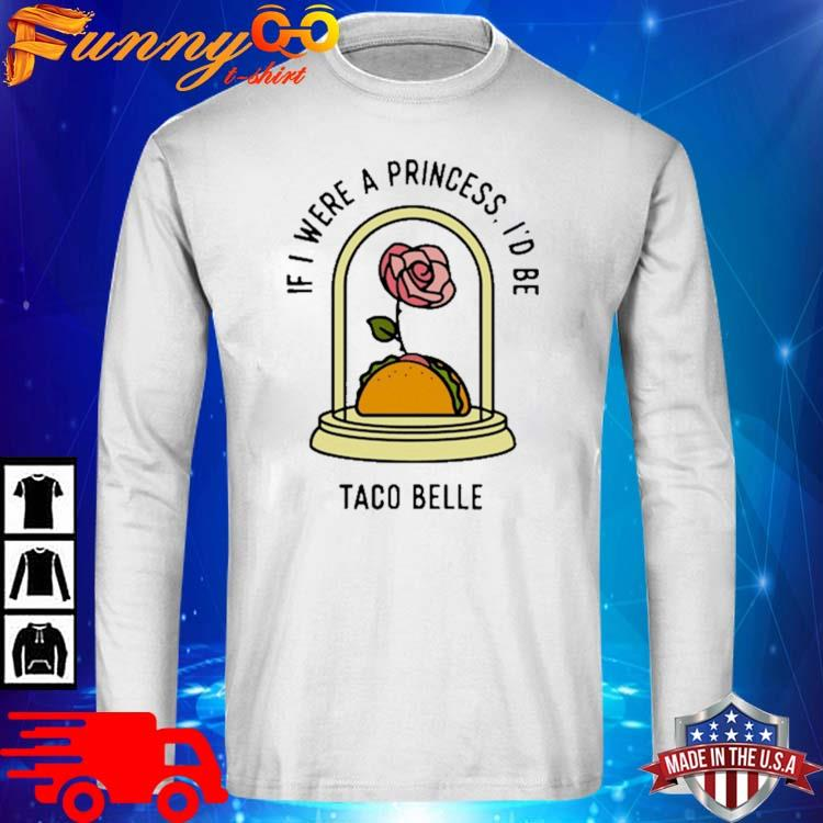 Rose If I Were A Princess I'd Be Taco Belle Shirt long sleve trang