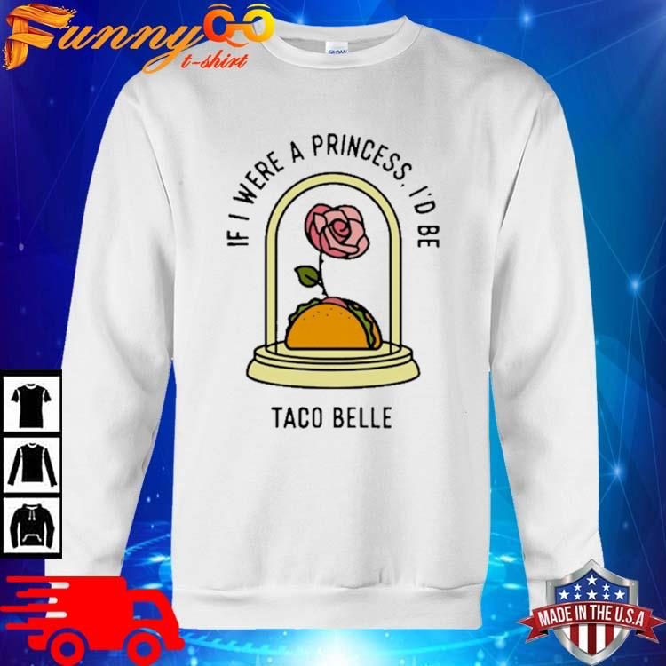 Rose If I Were A Princess I'd Be Taco Belle Shirt sweater trang